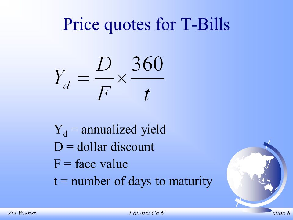 Zvi WienerFabozzi Ch 6 slide 6 Price quotes for T-Bills Y d = annualized yield D = dollar discount F = face value t = number of days to maturity