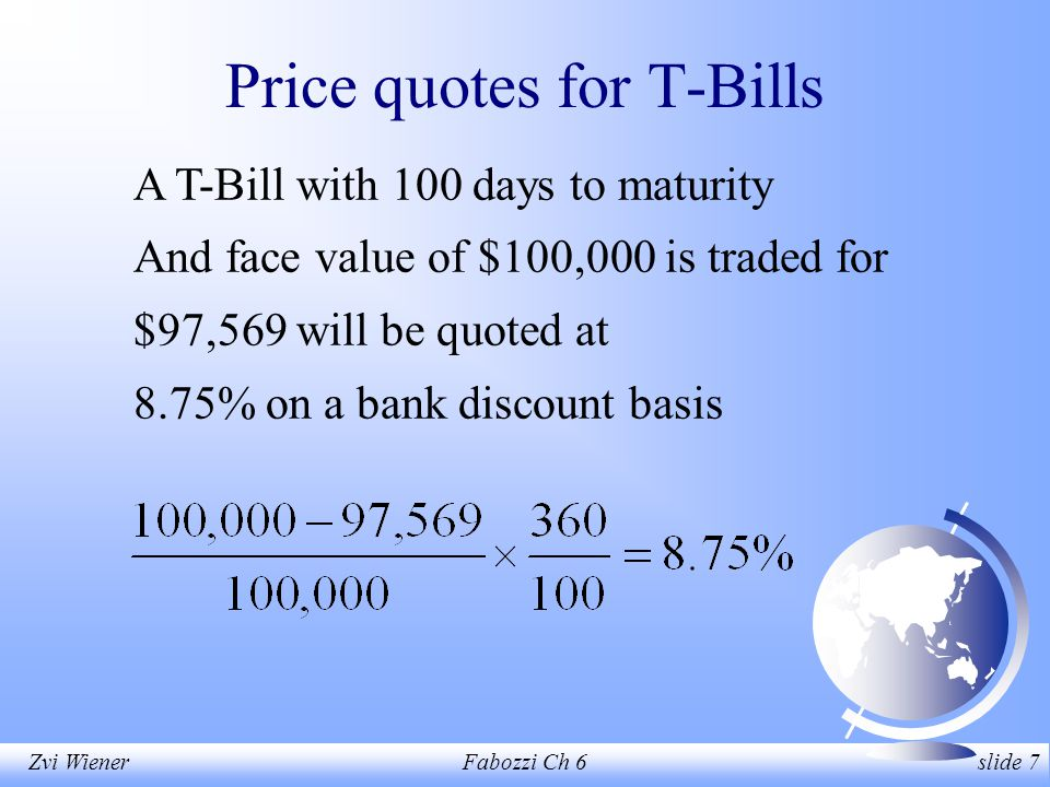 Zvi WienerFabozzi Ch 6 slide 7 Price quotes for T-Bills A T-Bill with 100 days to maturity And face value of $100,000 is traded for $97,569 will be quoted at 8.75% on a bank discount basis