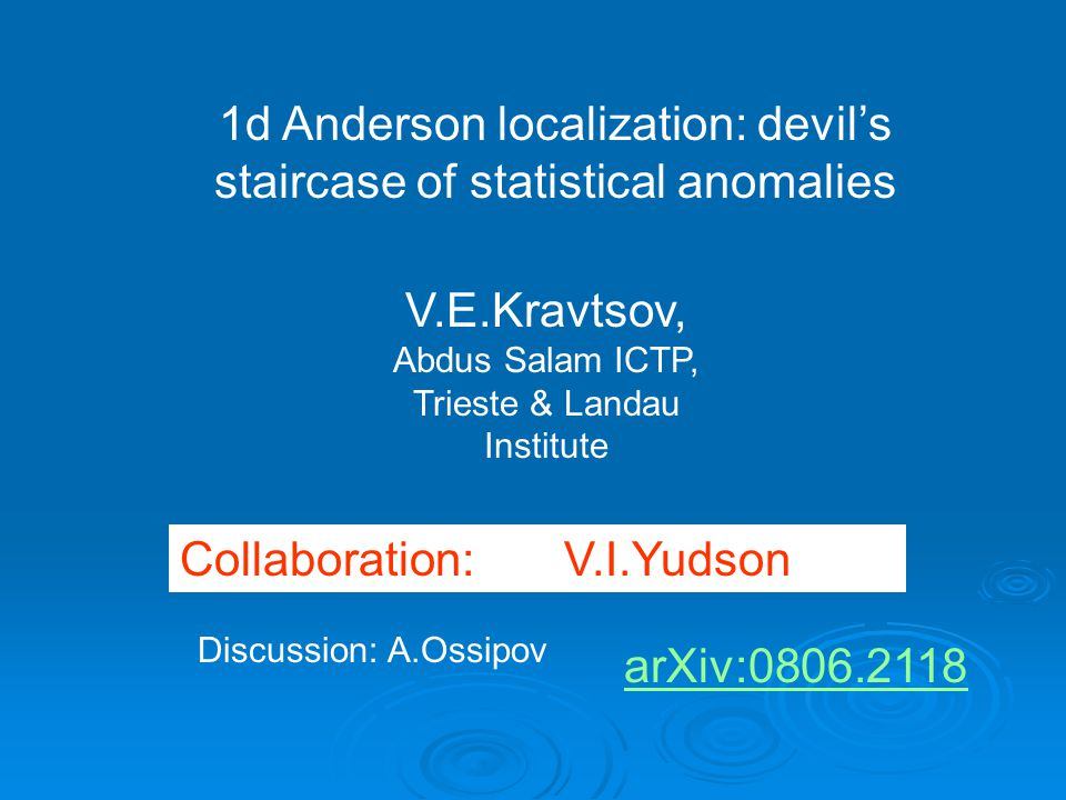 1d Anderson localization: devil's staircase of statistical anomalies V.E.Kravtsov, Abdus Salam ICTP, Trieste & Landau Institute Collaboration: V.I.Yudson Discussion: A.Ossipov arXiv:0806.2118