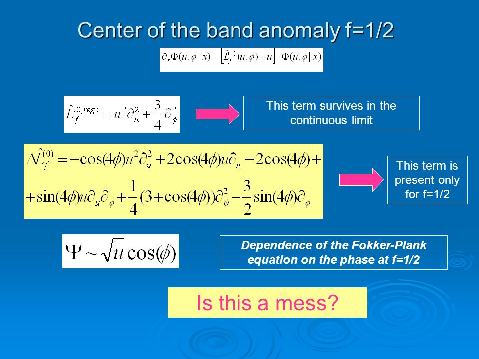 Center of the band anomaly f=1/2 This term survives in the continuous limit This term is present only for f=1/2 Dependence of the Fokker-Plank equation on the phase at f=1/2 Is this a mess?