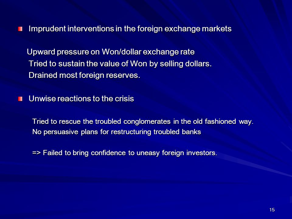 15 Imprudent interventions in the foreign exchange markets Upward pressure on Won/dollar exchange rate Upward pressure on Won/dollar exchange rate Tried to sustain the value of Won by selling dollars.