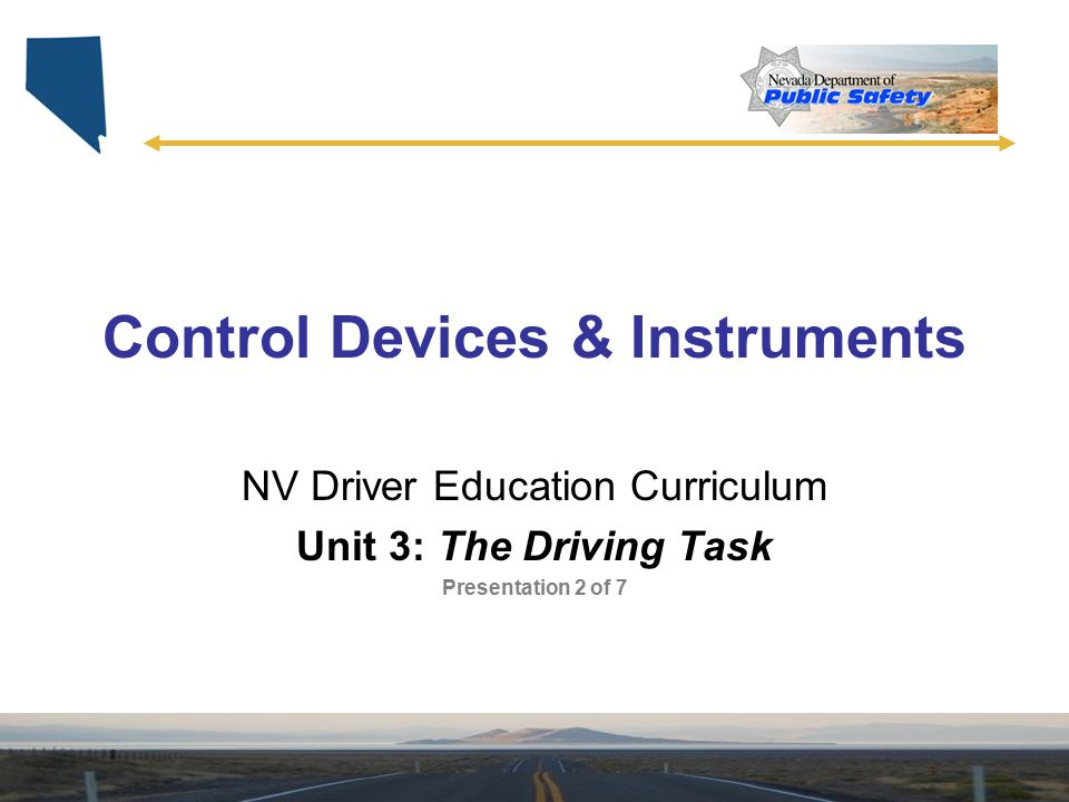 Control Devices & Instruments NV Driver Education Curriculum Unit 3: The Driving Task Presentation 2 of 7