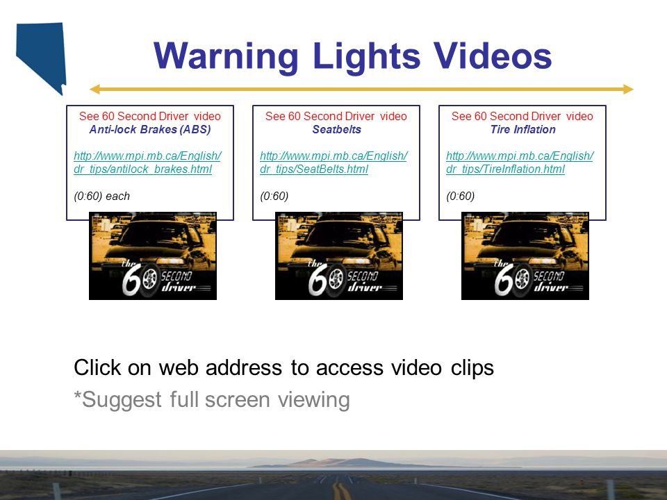 Warning Lights Videos See 60 Second Driver video Seatbelts http://www.mpi.mb.ca/English/ dr_tips/SeatBelts.html (0:60) Click on web address to access