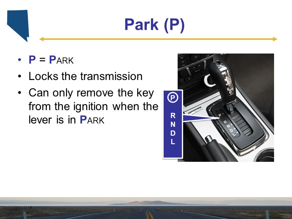 Park (P) P = P ARK Locks the transmission Can only remove the key from the ignition when the lever is in P ARK PRNDLPRNDL PRNDLPRNDL