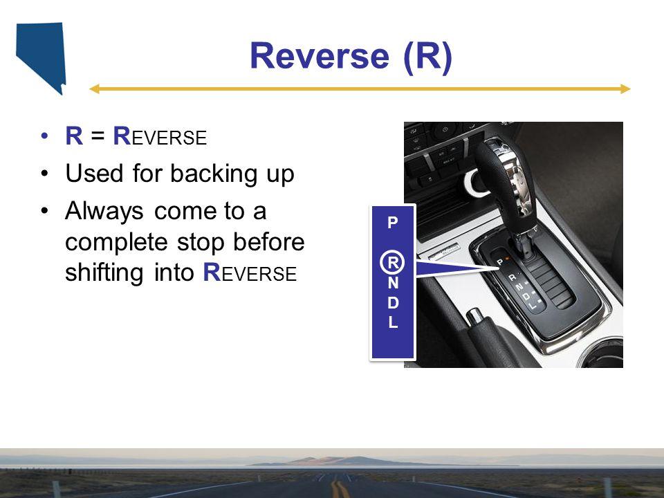 Reverse (R) R = R EVERSE Used for backing up Always come to a complete stop before shifting into R EVERSE PRNDLPRNDL PRNDLPRNDL