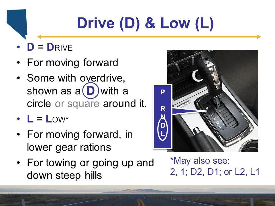 Drive (D) & Low (L) D = D RIVE For moving forward Some with overdrive, shown as a D with a circle or square around it. L = L OW* For moving forward, i