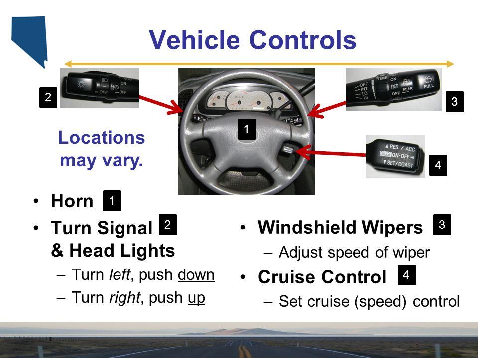 Windshield Wipers –Adjust speed of wiper Cruise Control –Set cruise (speed) control Vehicle Controls Horn Turn Signal & Head Lights –Turn left, push d