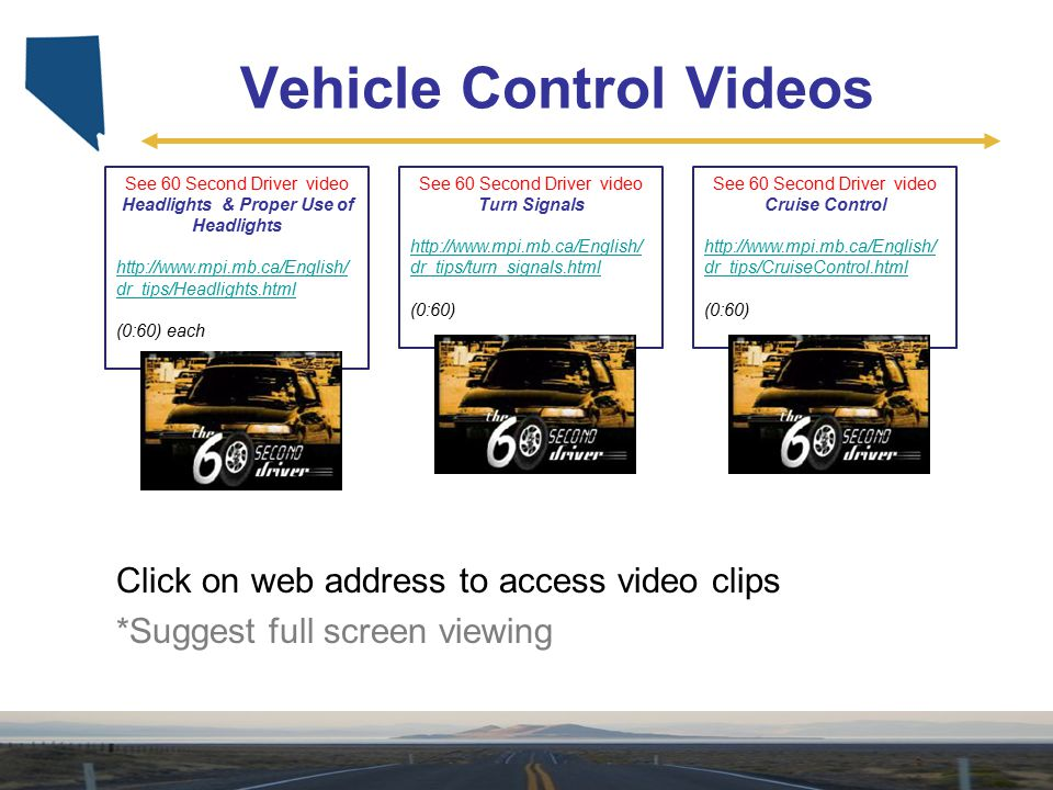 Vehicle Control Videos See 60 Second Driver video Turn Signals http://www.mpi.mb.ca/English/ dr_tips/turn_signals.html (0:60) Click on web address to