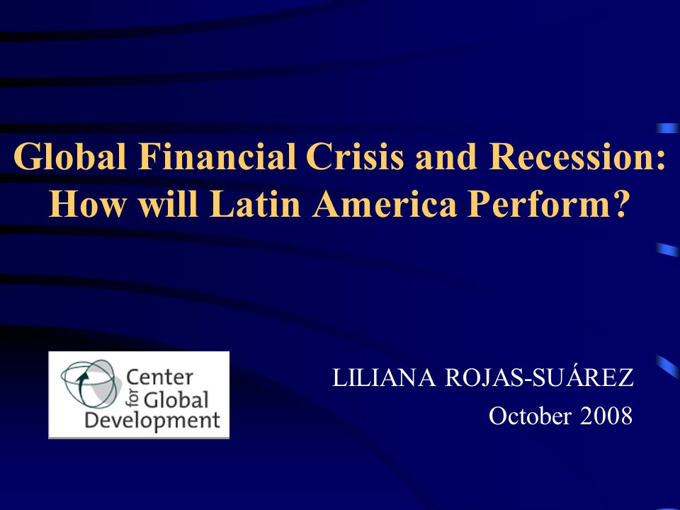 Global Financial Crisis and Recession: How will Latin America Perform? LILIANA ROJAS-SUÁREZ October 2008