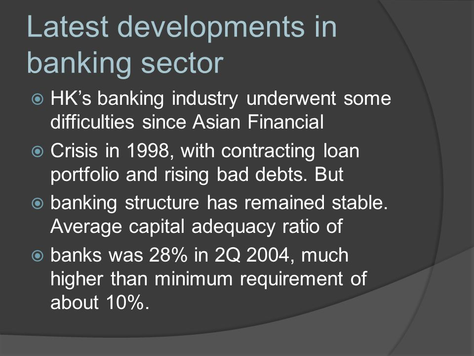 Latest developments in banking sector  HK's banking industry underwent some difficulties since Asian Financial  Crisis in 1998, with contracting loan portfolio and rising bad debts.