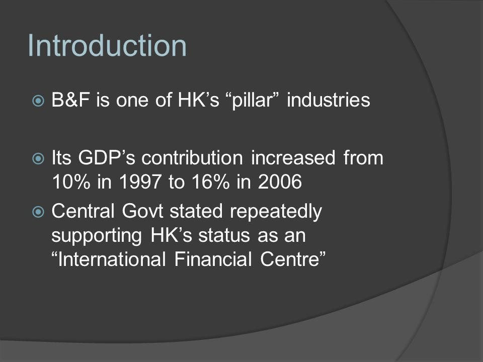 Introduction  B&F is one of HK's pillar industries  Its GDP's contribution increased from 10% in 1997 to 16% in 2006  Central Govt stated repeatedly supporting HK's status as an International Financial Centre