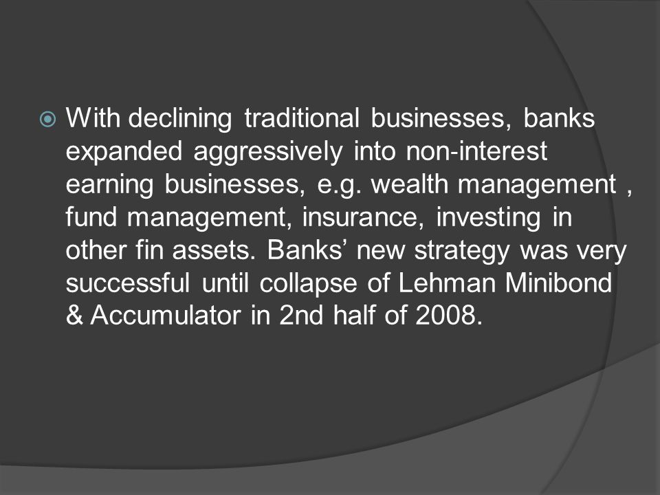  With declining traditional businesses, banks expanded aggressively into non ‐ interest earning businesses, e.g.