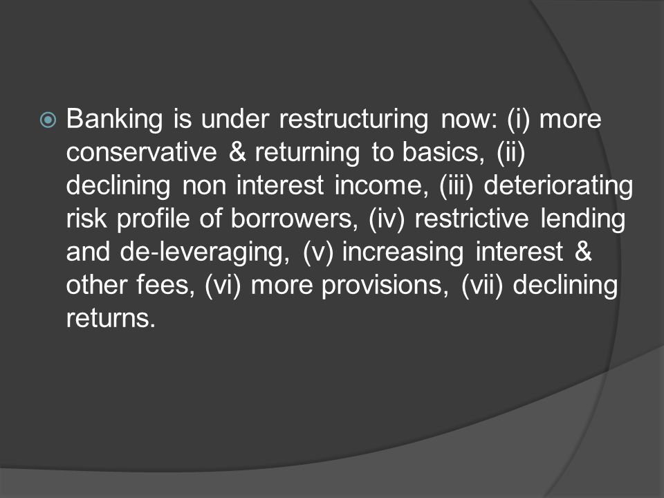  Banking is under restructuring now: (i) more conservative & returning to basics, (ii) declining non interest income, (iii) deteriorating risk profile of borrowers, (iv) restrictive lending and de ‐ leveraging, (v) increasing interest & other fees, (vi) more provisions, (vii) declining returns.