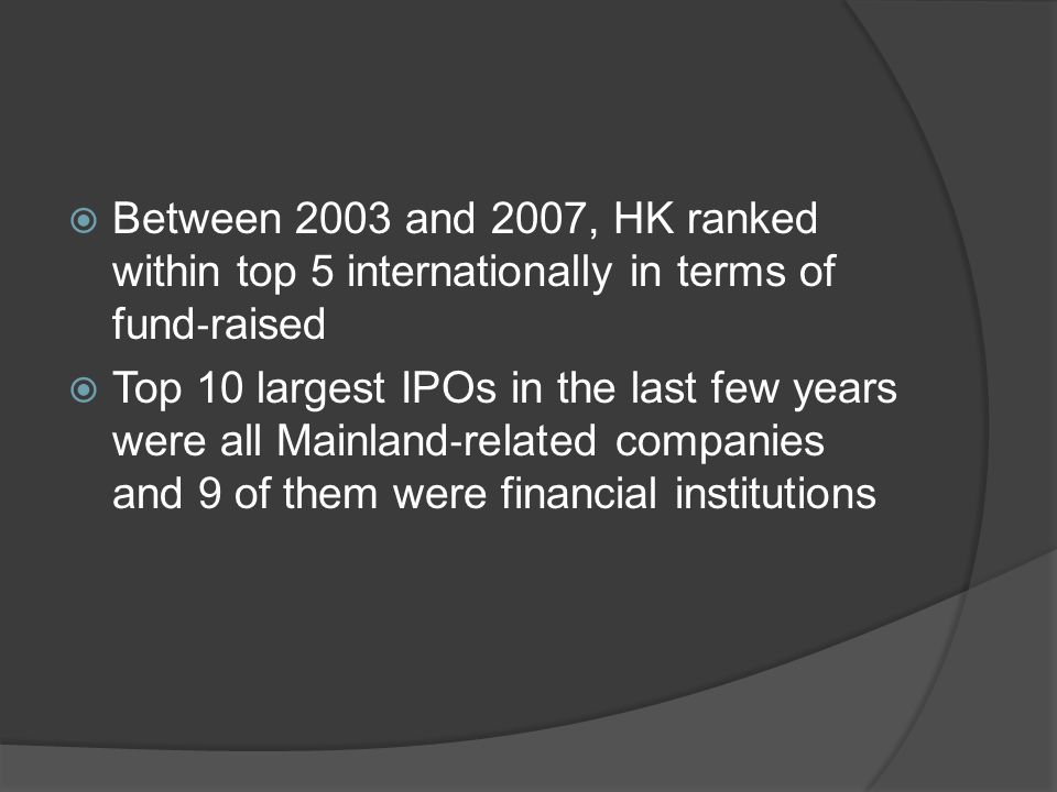 Between 2003 and 2007, HK ranked within top 5 internationally in terms of fund ‐ raised  Top 10 largest IPOs in the last few years were all Mainland ‐ related companies and 9 of them were financial institutions