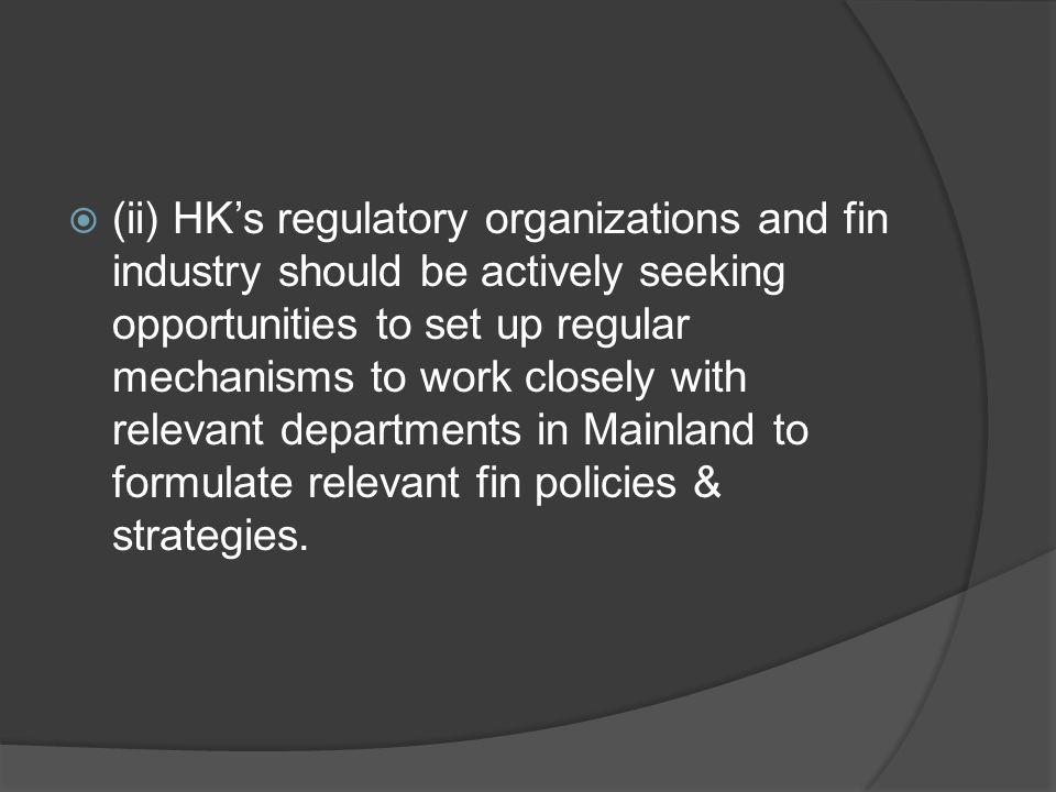  (ii) HK's regulatory organizations and fin industry should be actively seeking opportunities to set up regular mechanisms to work closely with relevant departments in Mainland to formulate relevant fin policies & strategies.