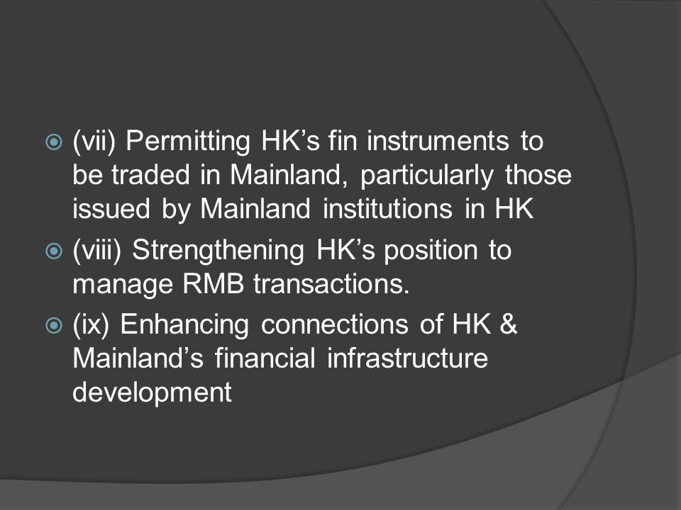  (vii) Permitting HK's fin instruments to be traded in Mainland, particularly those issued by Mainland institutions in HK  (viii) Strengthening HK's position to manage RMB transactions.