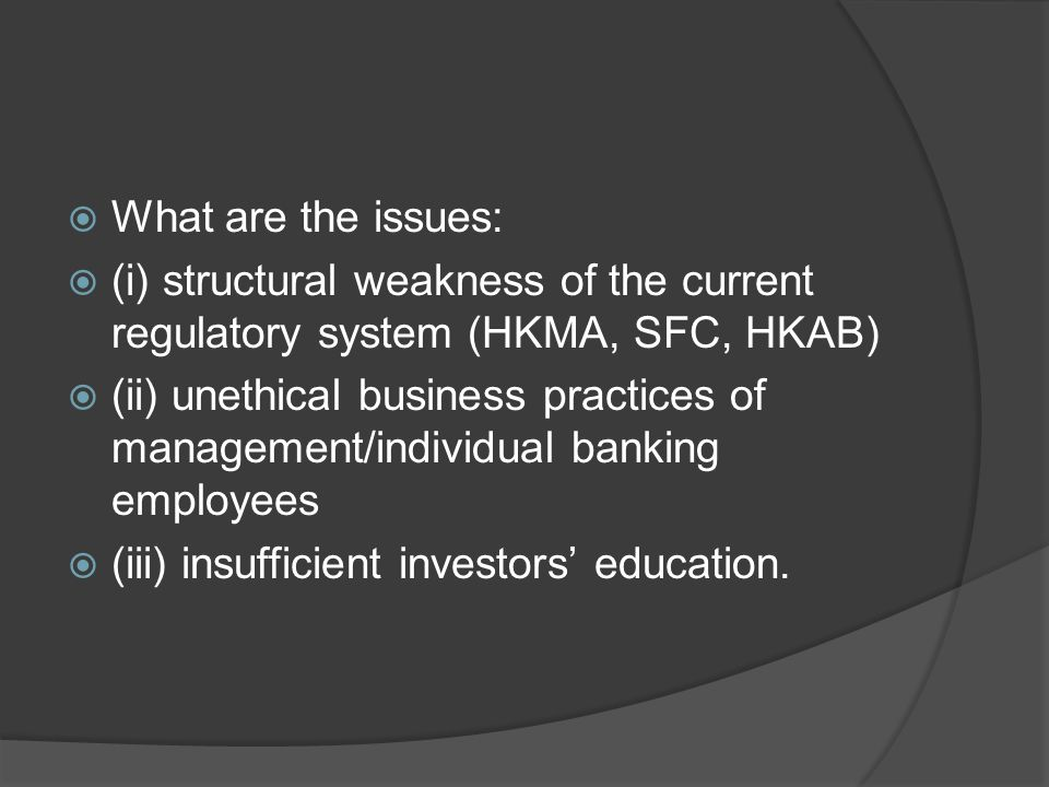  What are the issues:  (i) structural weakness of the current regulatory system (HKMA, SFC, HKAB)  (ii) unethical business practices of management/individual banking employees  (iii) insufficient investors' education.