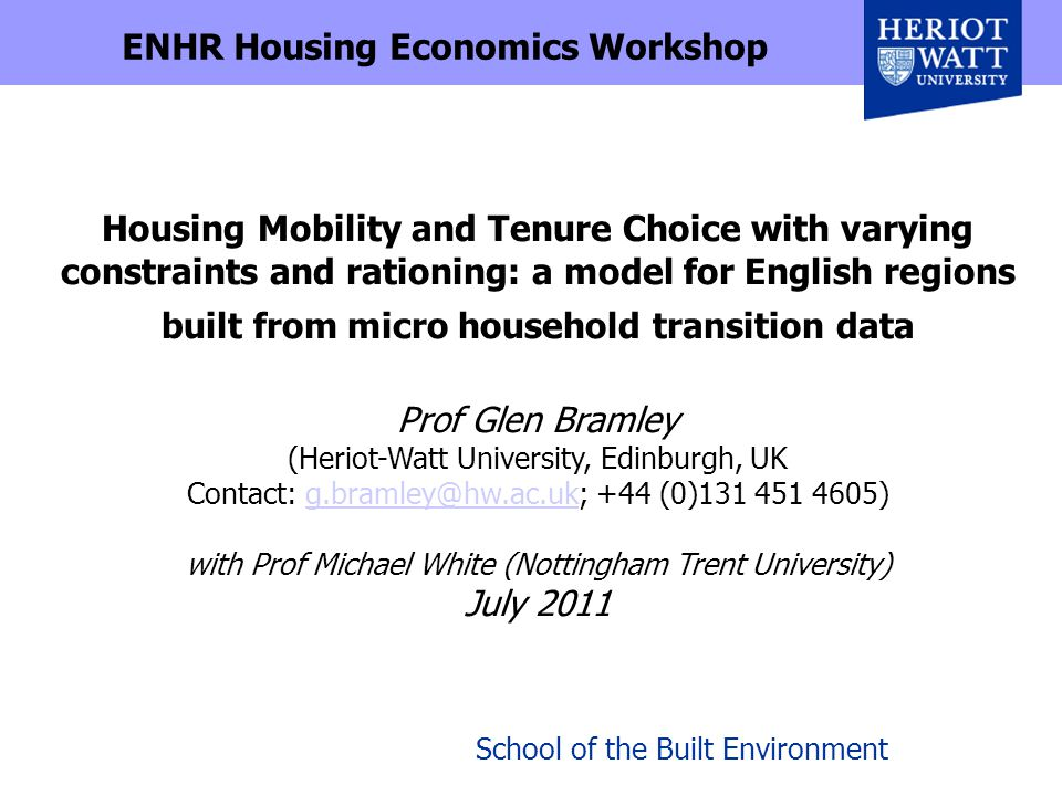 School of the Built Environment Housing Mobility and Tenure Choice with varying constraints and rationing: a model for English regions built from micro household transition data Prof Glen Bramley (Heriot-Watt University, Edinburgh, UK Contact: g.bramley@hw.ac.uk; +44 (0)131 451 4605) with Prof Michael White (Nottingham Trent University) July 2011g.bramley@hw.ac.uk ENHR Housing Economics Workshop