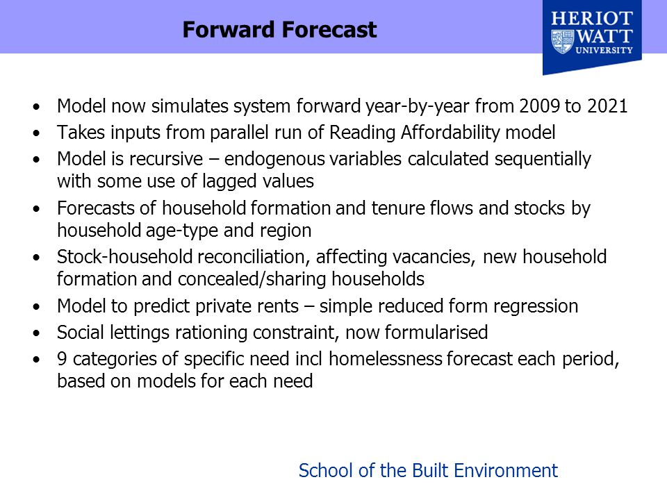 School of the Built Environment Forward Forecast Model now simulates system forward year-by-year from 2009 to 2021 Takes inputs from parallel run of Reading Affordability model Model is recursive – endogenous variables calculated sequentially with some use of lagged values Forecasts of household formation and tenure flows and stocks by household age-type and region Stock-household reconciliation, affecting vacancies, new household formation and concealed/sharing households Model to predict private rents – simple reduced form regression Social lettings rationing constraint, now formularised 9 categories of specific need incl homelessness forecast each period, based on models for each need