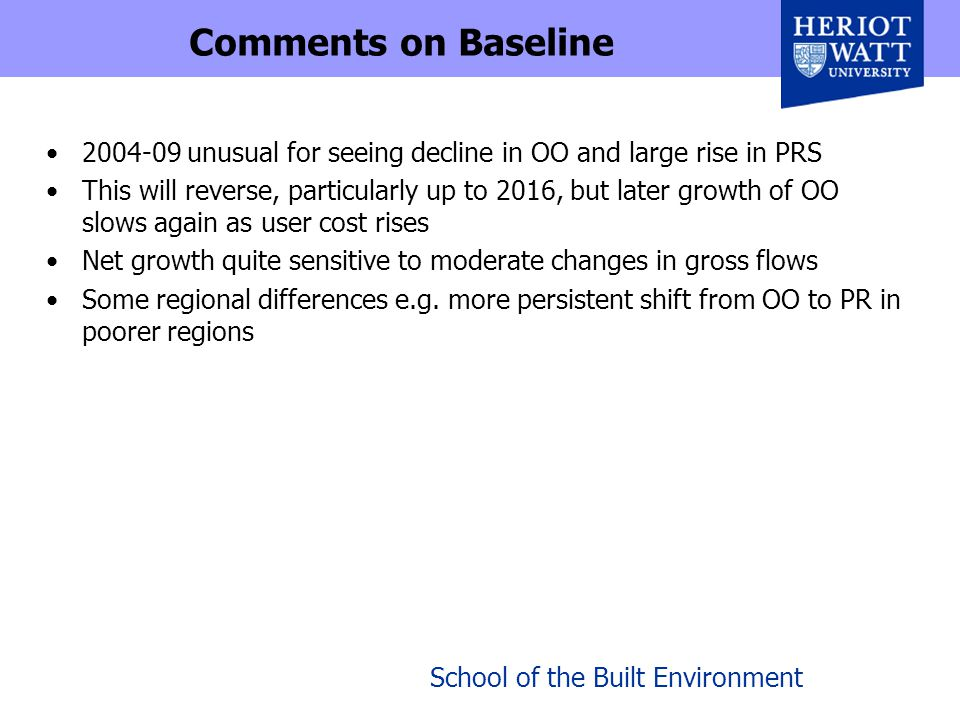 School of the Built Environment Comments on Baseline 2004-09 unusual for seeing decline in OO and large rise in PRS This will reverse, particularly up to 2016, but later growth of OO slows again as user cost rises Net growth quite sensitive to moderate changes in gross flows Some regional differences e.g.