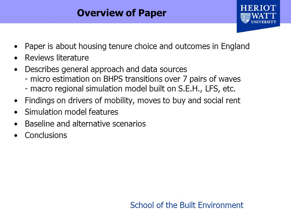 School of the Built Environment Overview of Paper Paper is about housing tenure choice and outcomes in England Reviews literature Describes general approach and data sources - micro estimation on BHPS transitions over 7 pairs of waves - macro regional simulation model built on S.E.H., LFS, etc.