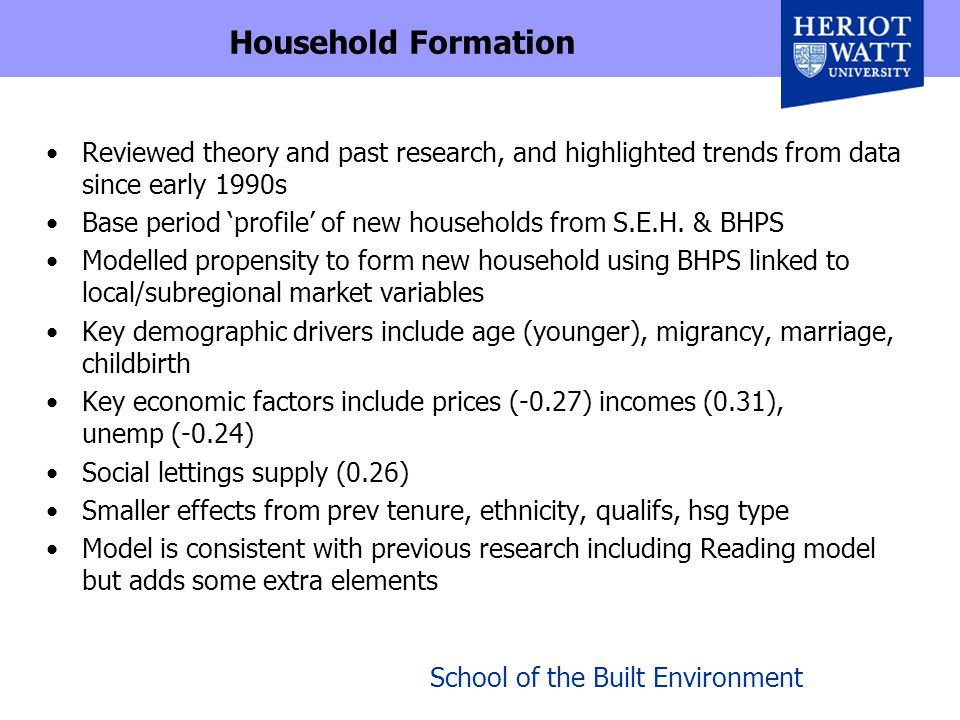 School of the Built Environment Household Formation Reviewed theory and past research, and highlighted trends from data since early 1990s Base period 'profile' of new households from S.E.H.