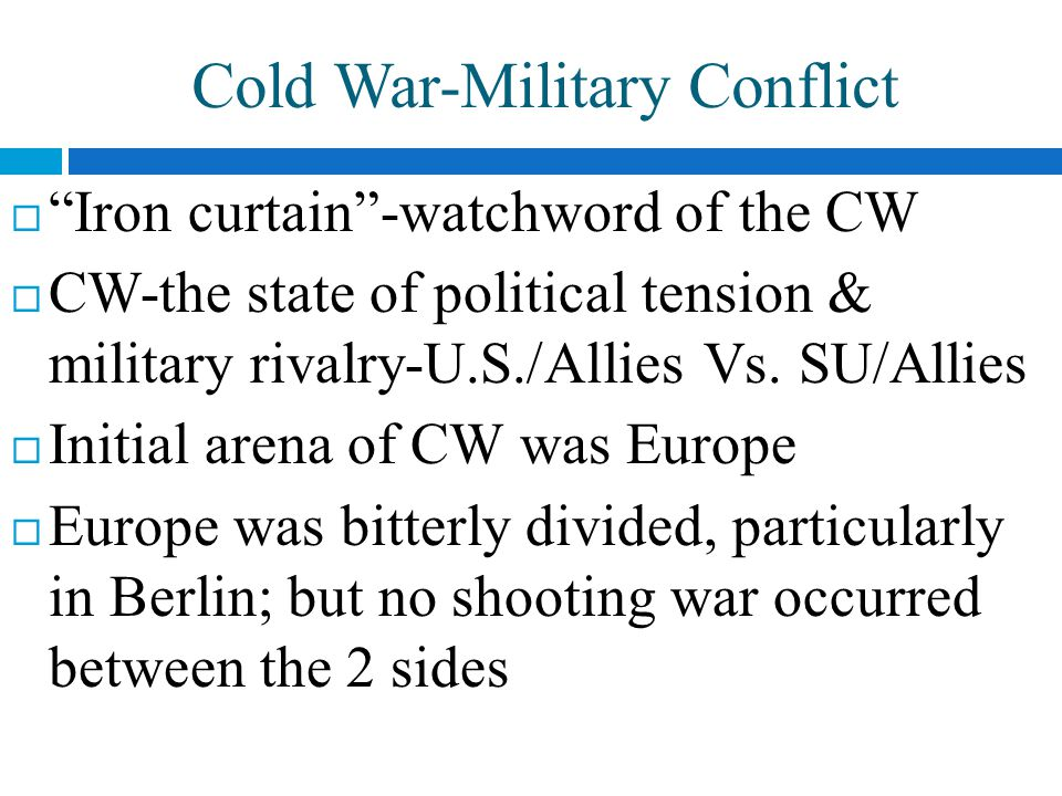 Cold War-Military Conflict  Iron curtain -watchword of the CW  CW-the state of political tension & military rivalry-U.S./Allies Vs.