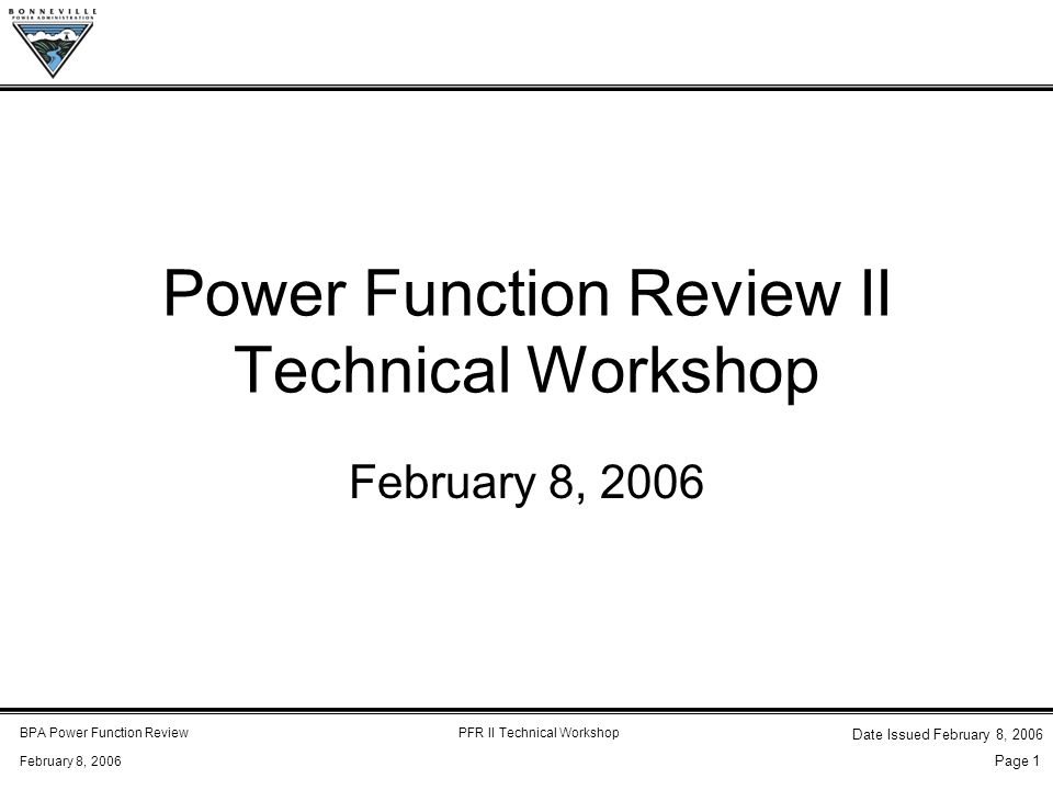 BPA Power Function ReviewPFR II Technical Workshop February 8, 2006 Date Issued February 8, 2006 Page 1 Power Function Review II Technical Workshop February 8, 2006