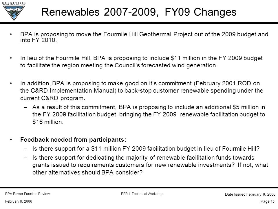BPA Power Function ReviewPFR II Technical Workshop February 8, 2006 Date Issued February 8, 2006 Page 15 Renewables 2007-2009, FY09 Changes BPA is proposing to move the Fourmile Hill Geothermal Project out of the 2009 budget and into FY 2010.