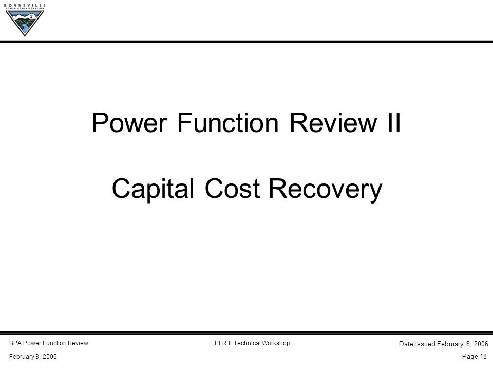 BPA Power Function ReviewPFR II Technical Workshop February 8, 2006 Date Issued February 8, 2006 Page 18 Power Function Review II Capital Cost Recovery