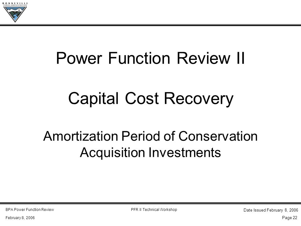 BPA Power Function ReviewPFR II Technical Workshop February 8, 2006 Date Issued February 8, 2006 Page 22 Power Function Review II Capital Cost Recovery Amortization Period of Conservation Acquisition Investments