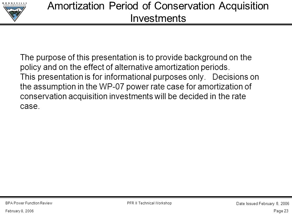 BPA Power Function ReviewPFR II Technical Workshop February 8, 2006 Date Issued February 8, 2006 Page 23 The purpose of this presentation is to provide background on the policy and on the effect of alternative amortization periods.