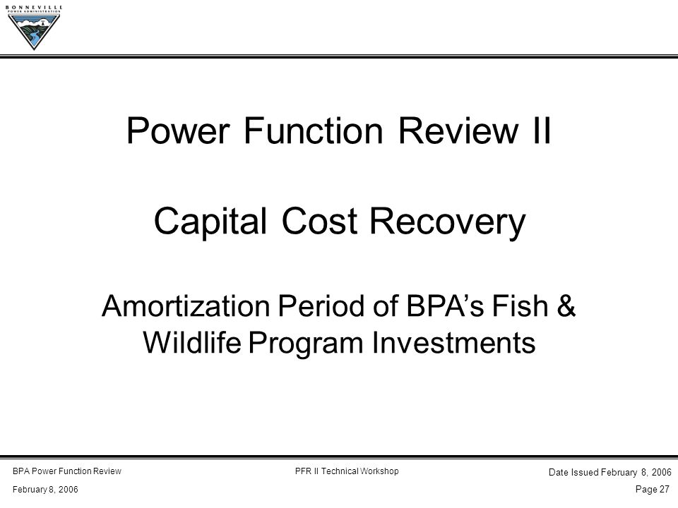 BPA Power Function ReviewPFR II Technical Workshop February 8, 2006 Date Issued February 8, 2006 Page 27 Power Function Review II Capital Cost Recovery Amortization Period of BPA's Fish & Wildlife Program Investments