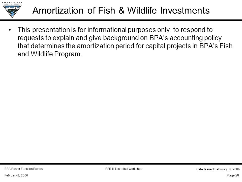 BPA Power Function ReviewPFR II Technical Workshop February 8, 2006 Date Issued February 8, 2006 Page 28 Amortization of Fish & Wildlife Investments This presentation is for informational purposes only, to respond to requests to explain and give background on BPA's accounting policy that determines the amortization period for capital projects in BPA's Fish and Wildlife Program.