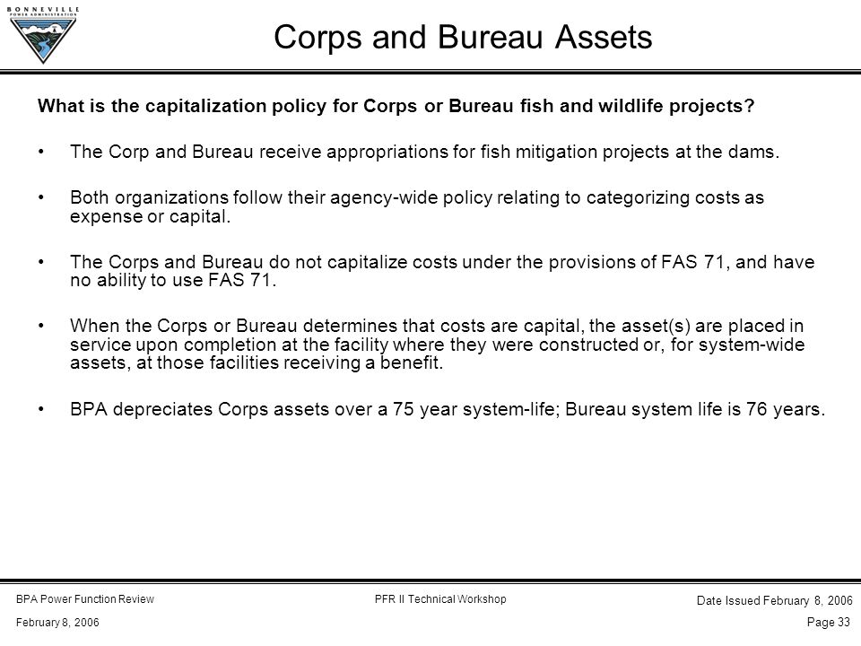 BPA Power Function ReviewPFR II Technical Workshop February 8, 2006 Date Issued February 8, 2006 Page 33 Corps and Bureau Assets What is the capitalization policy for Corps or Bureau fish and wildlife projects.
