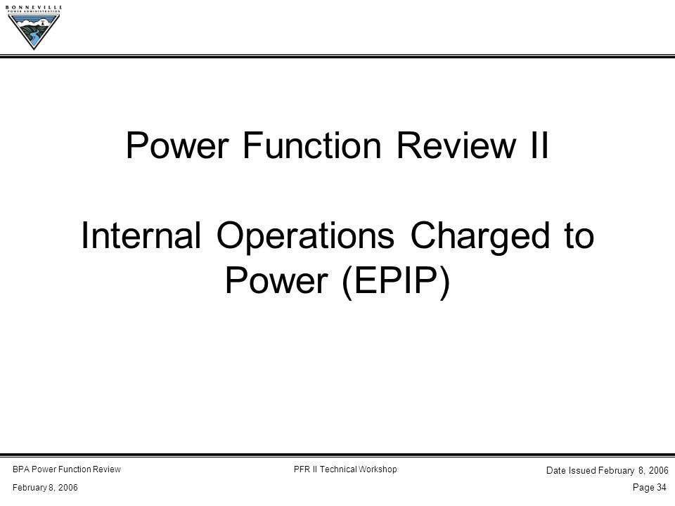 BPA Power Function ReviewPFR II Technical Workshop February 8, 2006 Date Issued February 8, 2006 Page 34 Power Function Review II Internal Operations