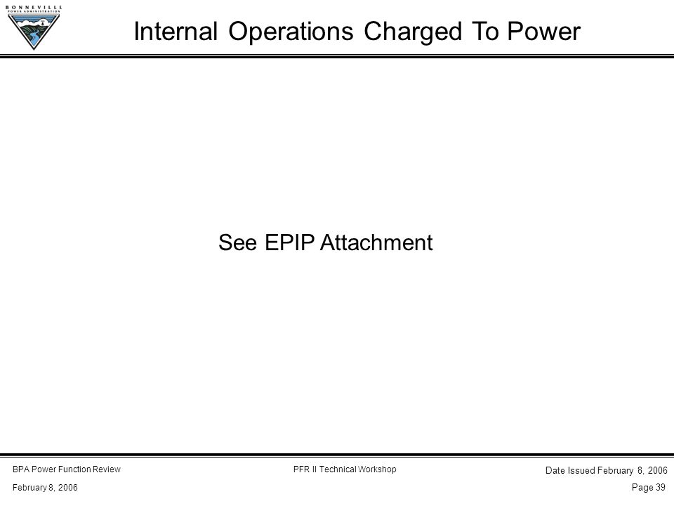 BPA Power Function ReviewPFR II Technical Workshop February 8, 2006 Date Issued February 8, 2006 Page 39 Internal Operations Charged To Power See EPIP