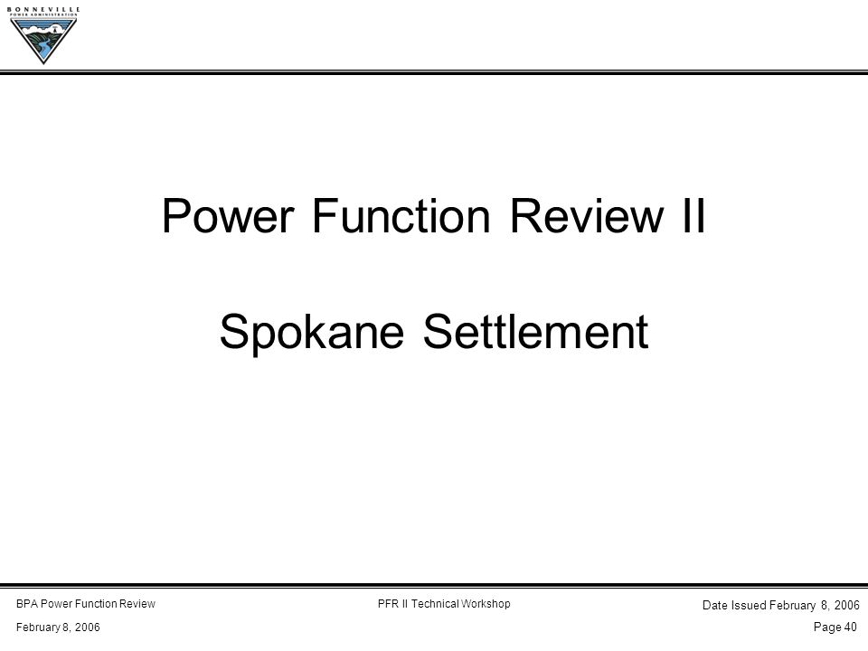 BPA Power Function ReviewPFR II Technical Workshop February 8, 2006 Date Issued February 8, 2006 Page 40 Power Function Review II Spokane Settlement