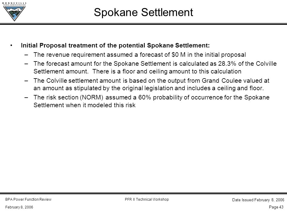 BPA Power Function ReviewPFR II Technical Workshop February 8, 2006 Date Issued February 8, 2006 Page 43 Spokane Settlement Initial Proposal treatment of the potential Spokane Settlement: –The revenue requirement assumed a forecast of $0 M in the initial proposal –The forecast amount for the Spokane Settlement is calculated as 28.3% of the Colville Settlement amount.