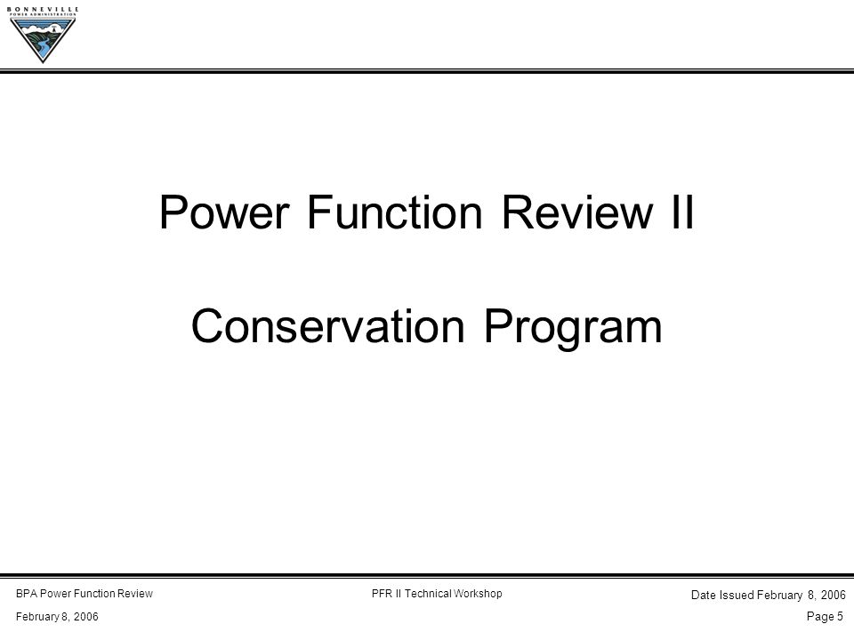 BPA Power Function ReviewPFR II Technical Workshop February 8, 2006 Date Issued February 8, 2006 Page 5 Power Function Review II Conservation Program