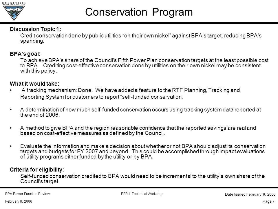 BPA Power Function ReviewPFR II Technical Workshop February 8, 2006 Date Issued February 8, 2006 Page 7 Conservation Program Discussion Topic 1: Credit conservation done by public utilities on their own nickel against BPA's target, reducing BPA's spending.