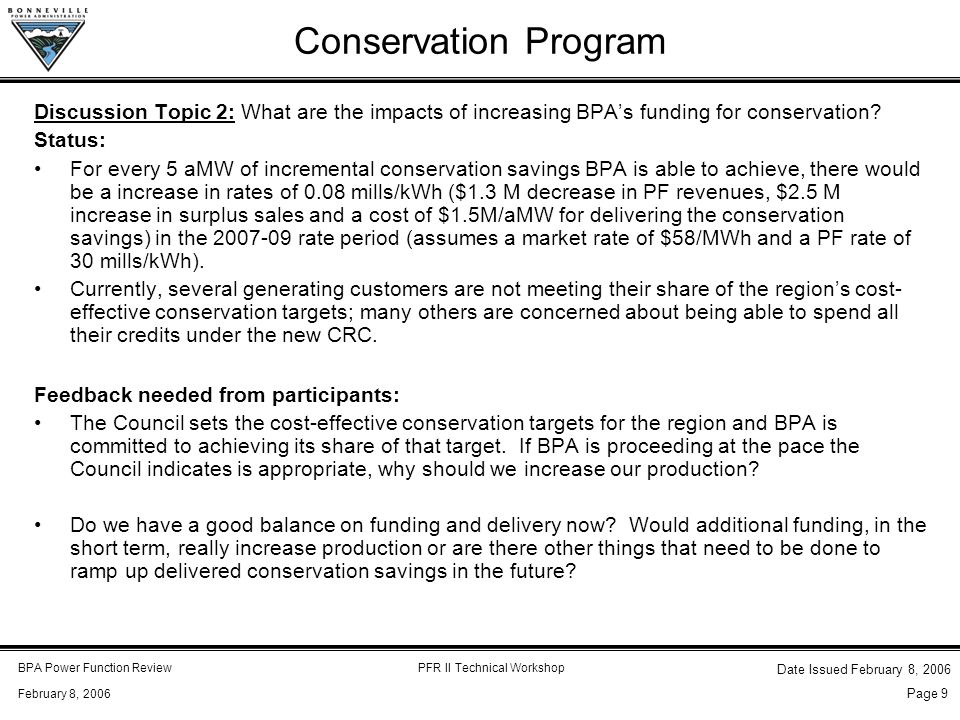 BPA Power Function ReviewPFR II Technical Workshop February 8, 2006 Date Issued February 8, 2006 Page 9 Conservation Program Discussion Topic 2: What are the impacts of increasing BPA's funding for conservation.