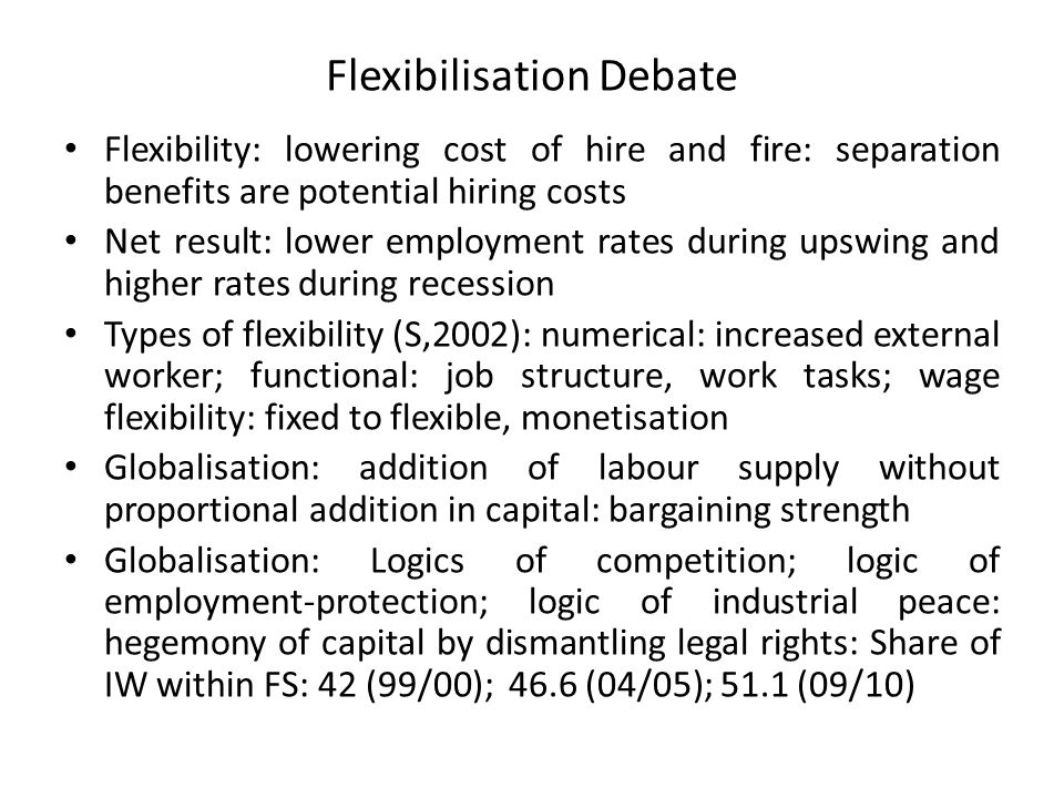 Flexibilisation Debate Flexibility: lowering cost of hire and fire: separation benefits are potential hiring costs Net result: lower employment rates