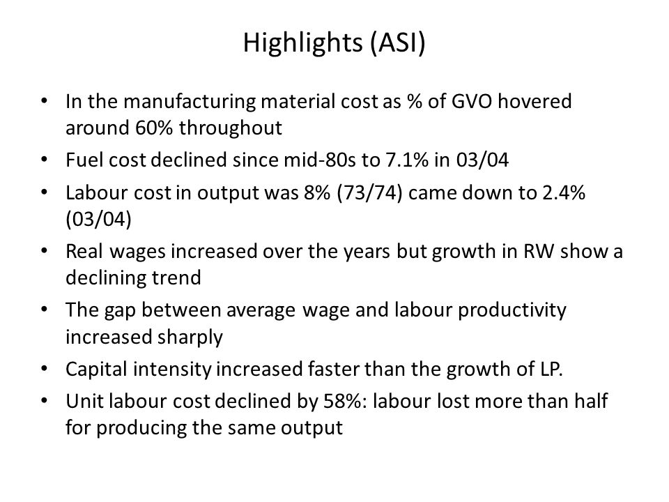 Highlights (ASI) In the manufacturing material cost as % of GVO hovered around 60% throughout Fuel cost declined since mid-80s to 7.1% in 03/04 Labour