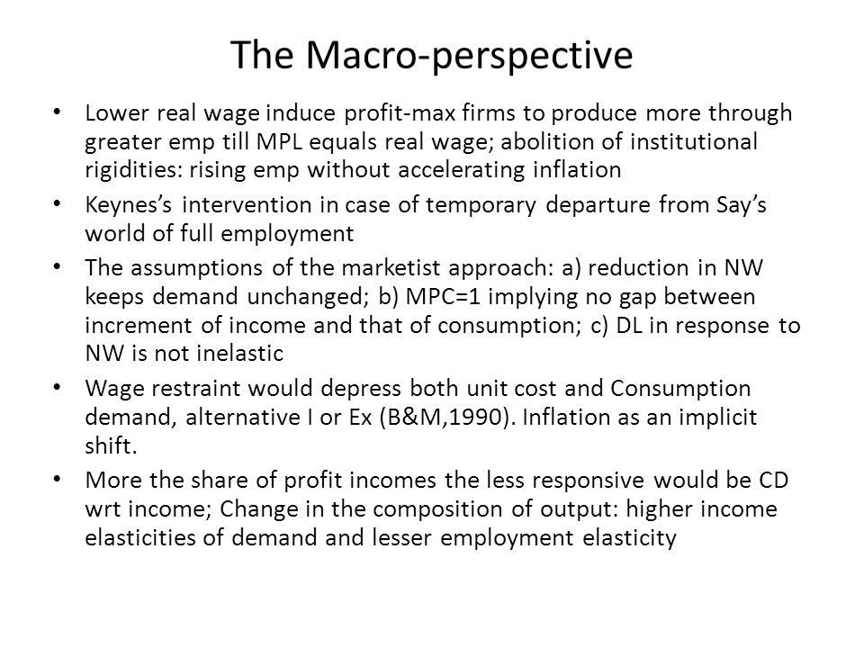 The Macro-perspective Lower real wage induce profit-max firms to produce more through greater emp till MPL equals real wage; abolition of institutiona