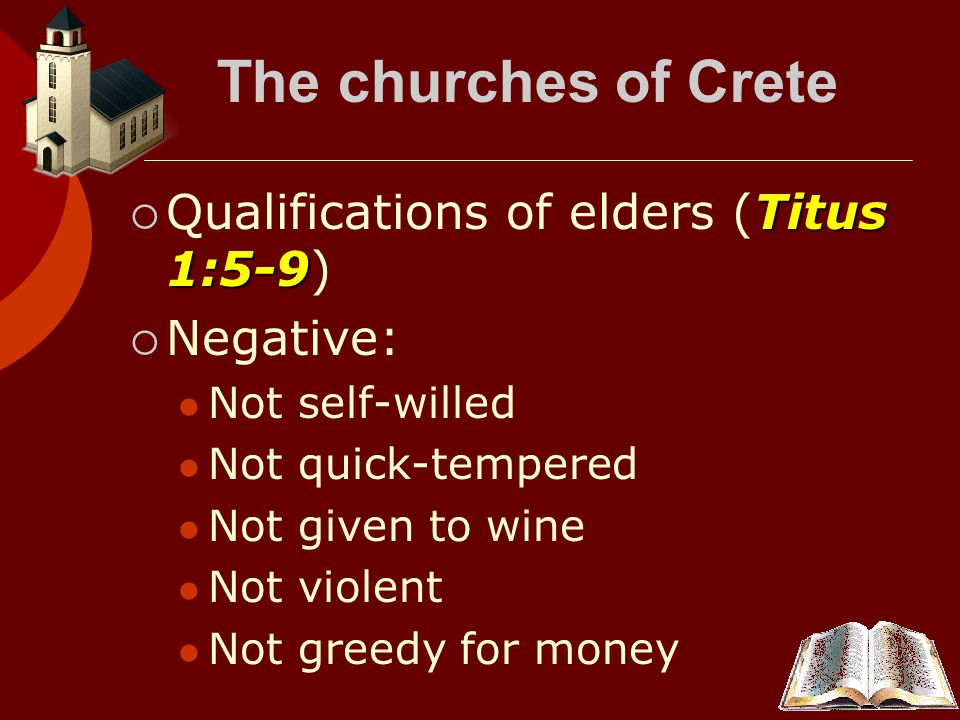 The churches of Crete Titus 1:5-9  Qualifications of elders (Titus 1:5-9)  Negative: Not self-willed Not quick-tempered Not given to wine Not violent Not greedy for money