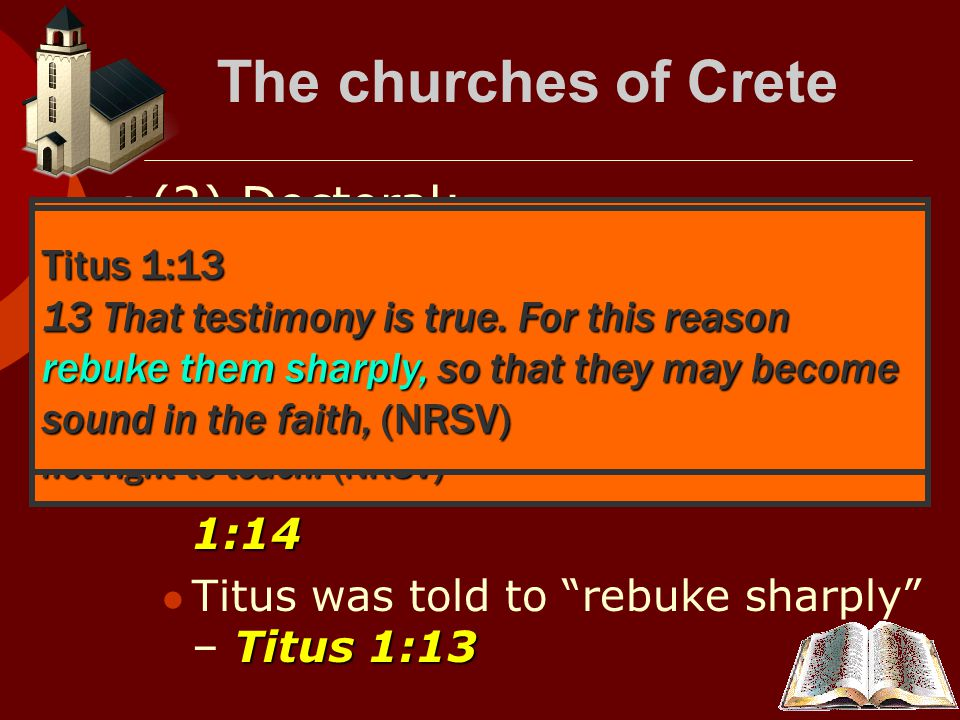 The churches of Crete  (2) Doctoral: Titus 1:10- 11 Many unruly and vain talkers and deceivers in Crete – Titus 1:10- 11 Titus 1:14 Give heed to Jewish fables, and commandments of men – Titus 1:14 Titus 1:13 Titus was told to rebuke sharply – Titus 1:13 Titus 1:10-11 10 There are also many rebellious people, idle talkers and deceivers, especially those of the circumcision; 11 they must be silenced, since they are upsetting whole families by teaching for sordid gain what it is not right to teach.