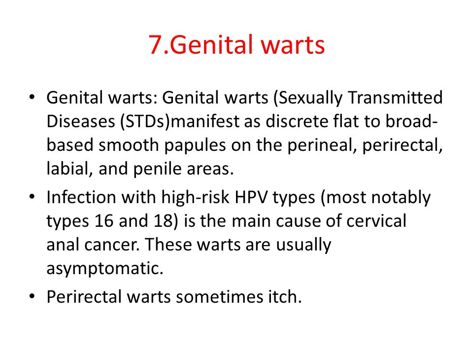 7.Genital warts Genital warts: Genital warts (Sexually Transmitted Diseases (STDs)manifest as discrete flat to broad- based smooth papules on the perineal, perirectal, labial, and penile areas.