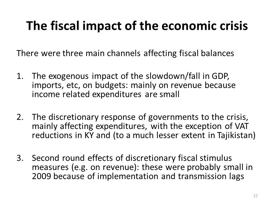 The fiscal impact of the economic crisis There were three main channels affecting fiscal balances 1.The exogenous impact of the slowdown/fall in GDP, imports, etc, on budgets: mainly on revenue because income related expenditures are small 2.The discretionary response of governments to the crisis, mainly affecting expenditures, with the exception of VAT reductions in KY and (to a much lesser extent in Tajikistan) 3.Second round effects of discretionary fiscal stimulus measures (e.g.