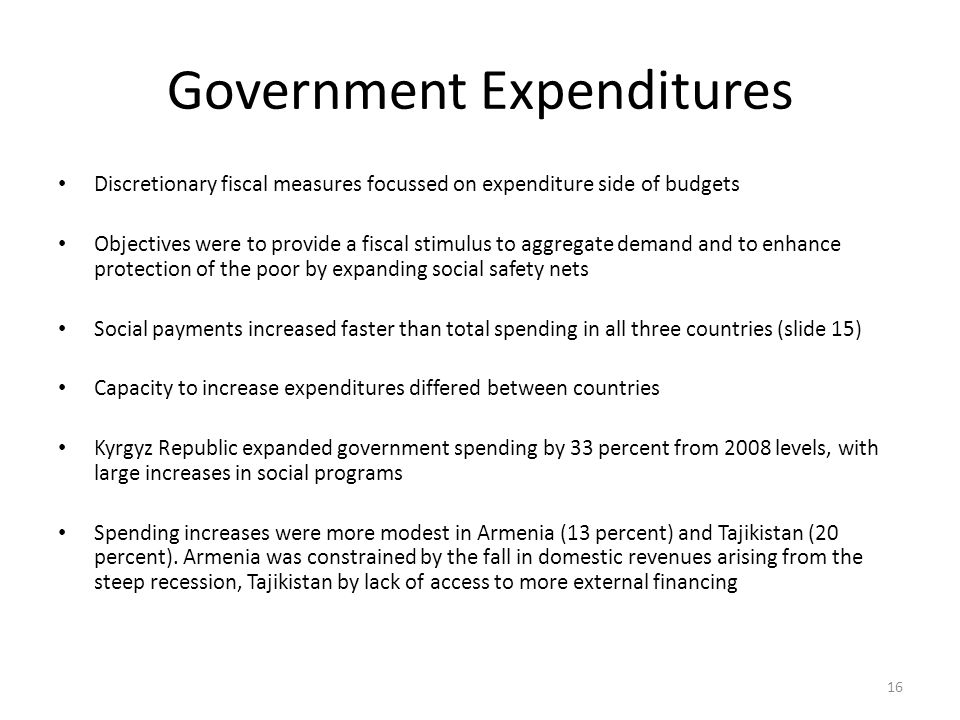 Government Expenditures Discretionary fiscal measures focussed on expenditure side of budgets Objectives were to provide a fiscal stimulus to aggregate demand and to enhance protection of the poor by expanding social safety nets Social payments increased faster than total spending in all three countries (slide 15) Capacity to increase expenditures differed between countries Kyrgyz Republic expanded government spending by 33 percent from 2008 levels, with large increases in social programs Spending increases were more modest in Armenia (13 percent) and Tajikistan (20 percent).
